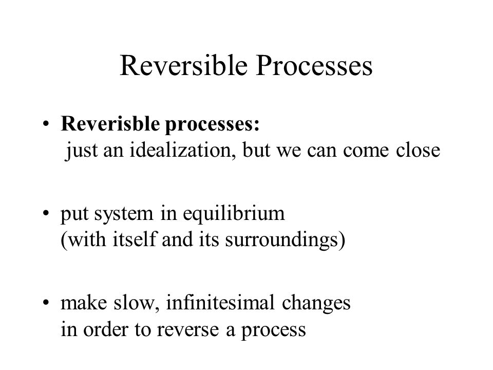 Reversible Processes Reverisble processes: just an idealization, but we can come close put system in equilibrium (with itself and its surroundings) make slow, infinitesimal changes in order to reverse a process