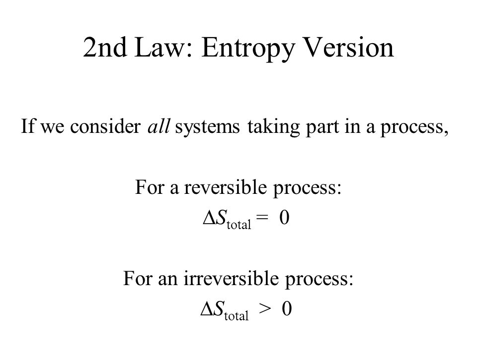 2nd Law: Entropy Version If we consider all systems taking part in a process, For a reversible process:  S total = 0 For an irreversible process:  S total > 0