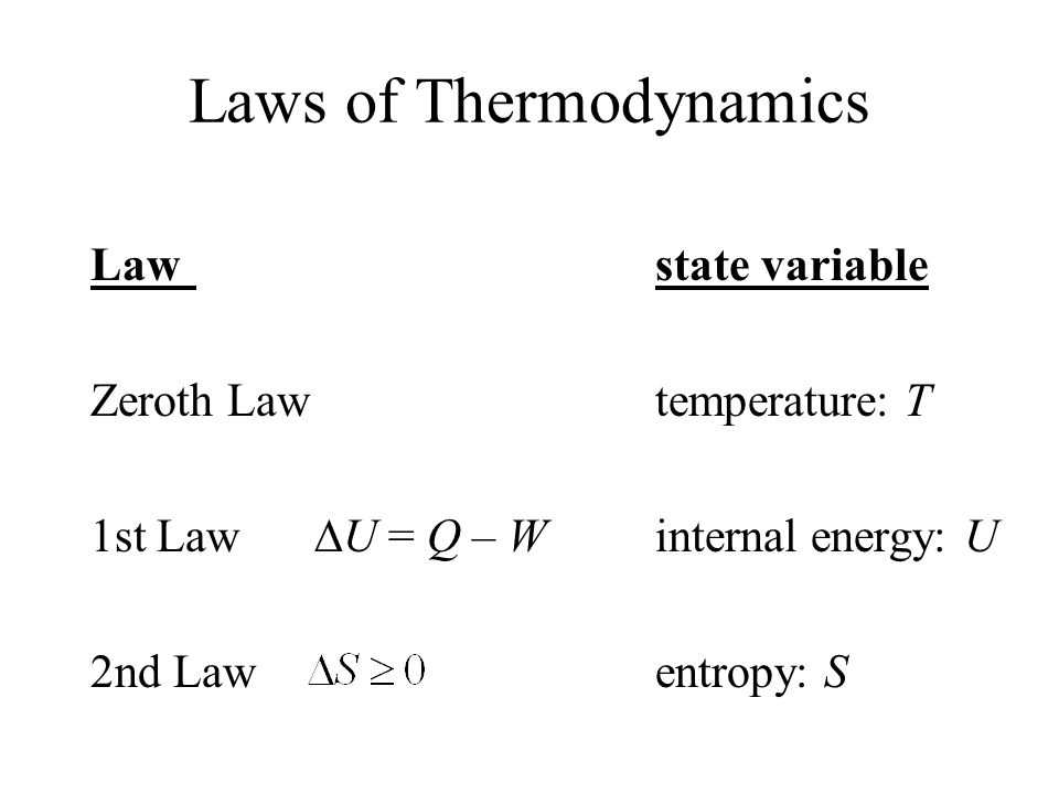 Laws of Thermodynamics Law state variable Zeroth Law temperature: T 1st Law  U = Q – W internal energy: U 2nd Law entropy: S