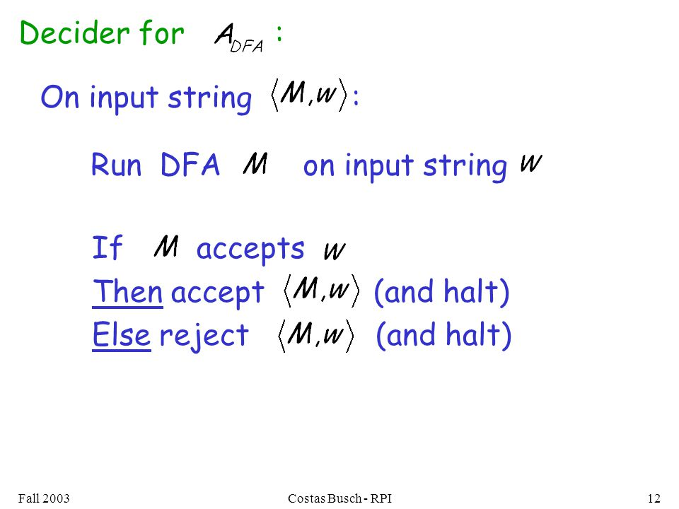 Fall 2003Costas Busch - RPI12 Decider for : On input string : Run DFA on input string If accepts Then accept (and halt) Else reject (and halt)