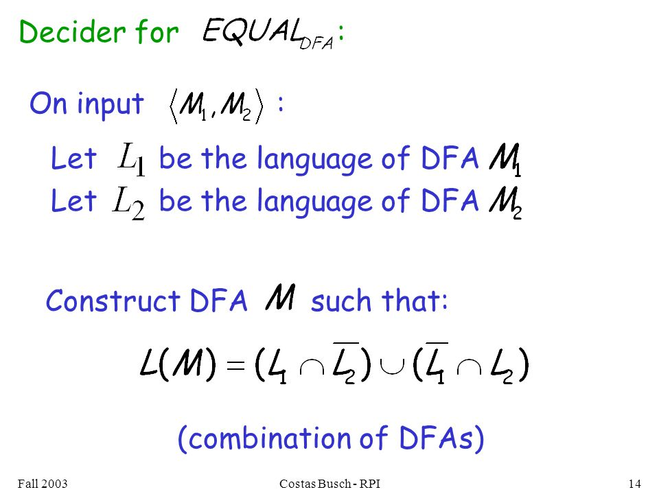 Fall 2003Costas Busch - RPI14 Let be the language of DFA Decider for : On input : Construct DFA such that: (combination of DFAs)