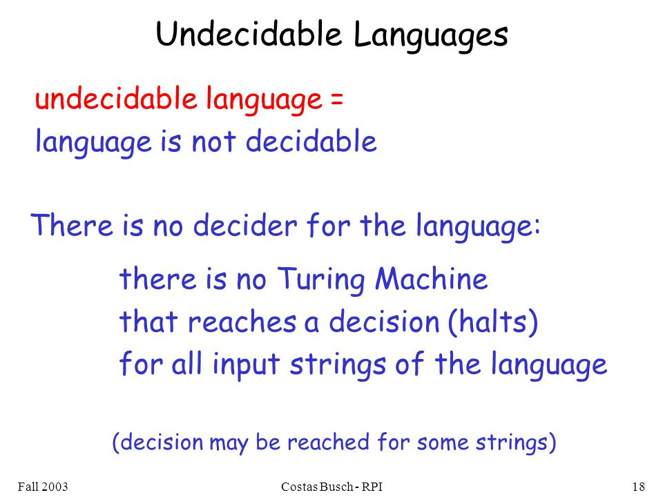 Fall 2003Costas Busch - RPI18 Undecidable Languages there is no Turing Machine that reaches a decision (halts) for all input strings of the language undecidable language = language is not decidable There is no decider for the language: (decision may be reached for some strings)