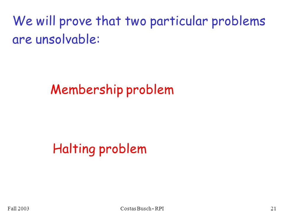 Fall 2003Costas Busch - RPI21 We will prove that two particular problems are unsolvable: Membership problem Halting problem