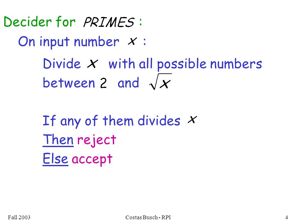 Fall 2003Costas Busch - RPI4 On input number : Divide with all possible numbers between and If any of them divides Then reject Else accept Decider for :