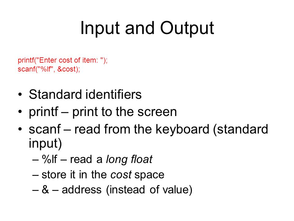 Input and Output Standard identifiers printf – print to the screen scanf – read from the keyboard (standard input) –%lf – read a long float –store it in the cost space –& – address (instead of value) printf( Enter cost of item: ); scanf( %lf , &cost);