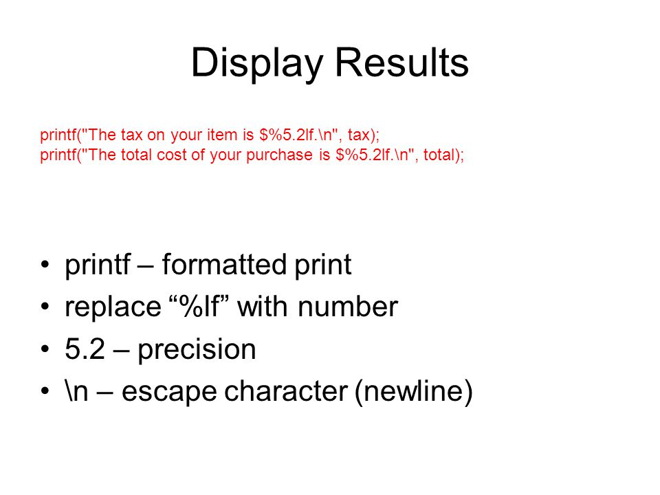 Display Results printf – formatted print replace %lf with number 5.2 – precision \n – escape character (newline) printf( The tax on your item is $%5.2lf.\n , tax); printf( The total cost of your purchase is $%5.2lf.\n , total);