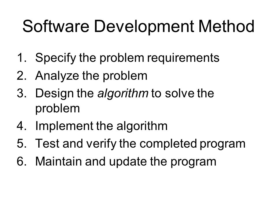 Software Development Method 1.Specify the problem requirements 2.Analyze the problem 3.Design the algorithm to solve the problem 4.Implement the algorithm 5.Test and verify the completed program 6.Maintain and update the program