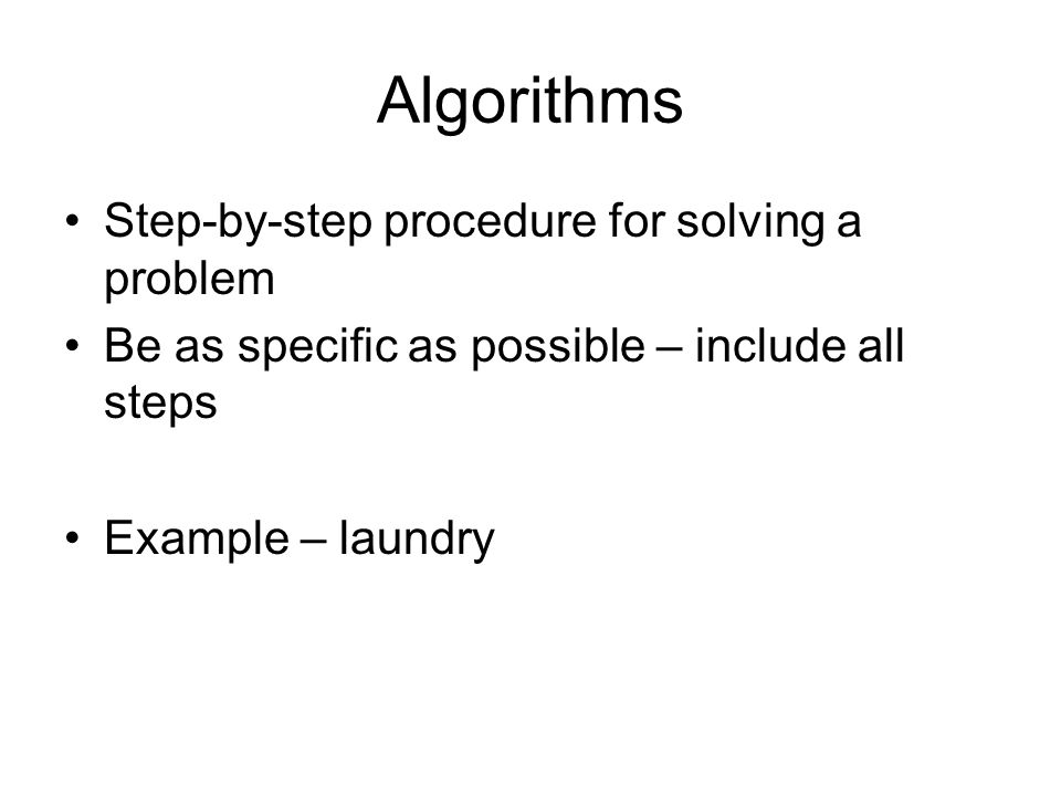 Algorithms Step-by-step procedure for solving a problem Be as specific as possible – include all steps Example – laundry