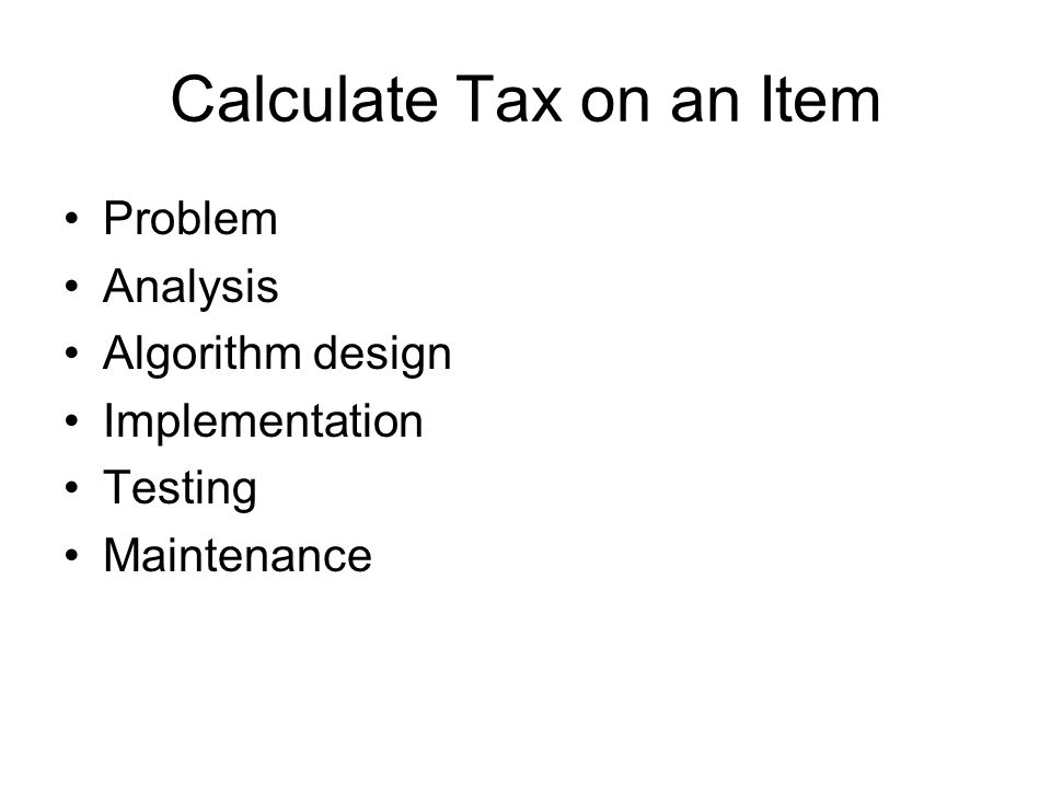 Calculate Tax on an Item Problem Analysis Algorithm design Implementation Testing Maintenance