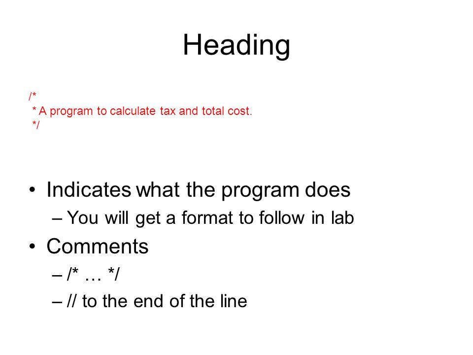 Heading Indicates what the program does –You will get a format to follow in lab Comments –/* … */ –// to the end of the line /* * A program to calculate tax and total cost.