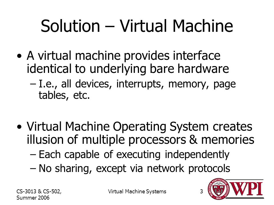 CS-3013 & CS-502, Summer 2006 Virtual Machine Systems3 Solution – Virtual Machine A virtual machine provides interface identical to underlying bare hardware –I.e., all devices, interrupts, memory, page tables, etc.