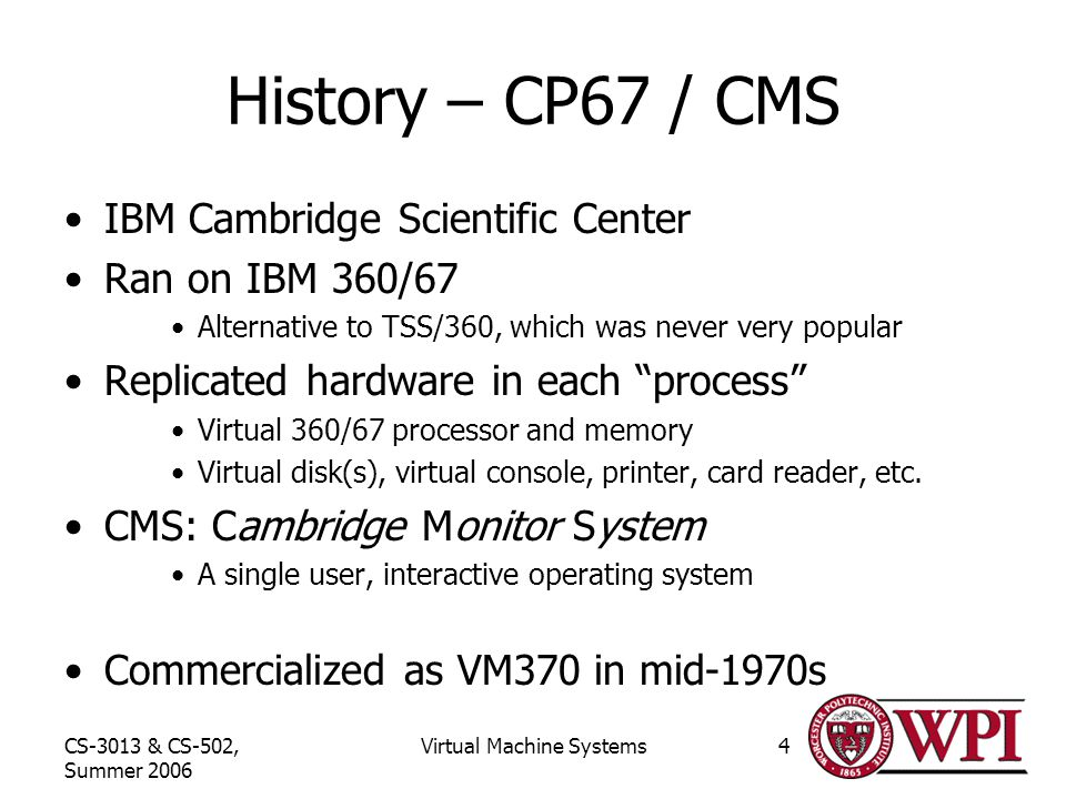 CS-3013 & CS-502, Summer 2006 Virtual Machine Systems4 History – CP67 / CMS IBM Cambridge Scientific Center Ran on IBM 360/67 Alternative to TSS/360, which was never very popular Replicated hardware in each process Virtual 360/67 processor and memory Virtual disk(s), virtual console, printer, card reader, etc.