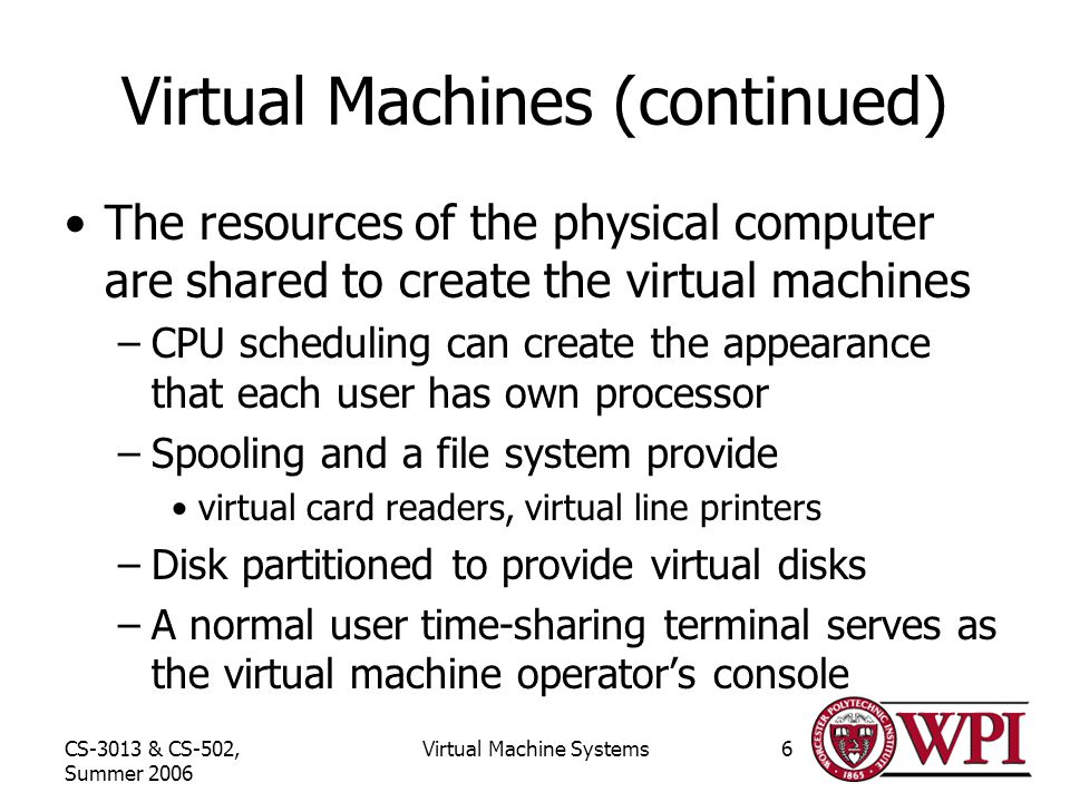 CS-3013 & CS-502, Summer 2006 Virtual Machine Systems6 Virtual Machines (continued) The resources of the physical computer are shared to create the virtual machines –CPU scheduling can create the appearance that each user has own processor –Spooling and a file system provide virtual card readers, virtual line printers –Disk partitioned to provide virtual disks –A normal user time-sharing terminal serves as the virtual machine operator's console