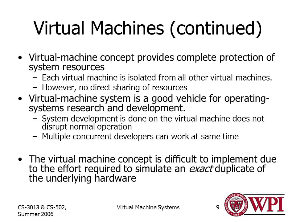 CS-3013 & CS-502, Summer 2006 Virtual Machine Systems9 Virtual Machines (continued) Virtual-machine concept provides complete protection of system resources –Each virtual machine is isolated from all other virtual machines.