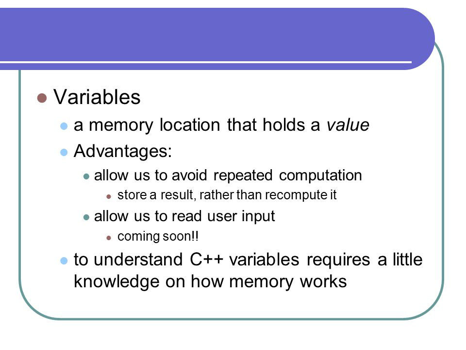 Variables a memory location that holds a value Advantages: allow us to avoid repeated computation store a result, rather than recompute it allow us to read user input coming soon!.