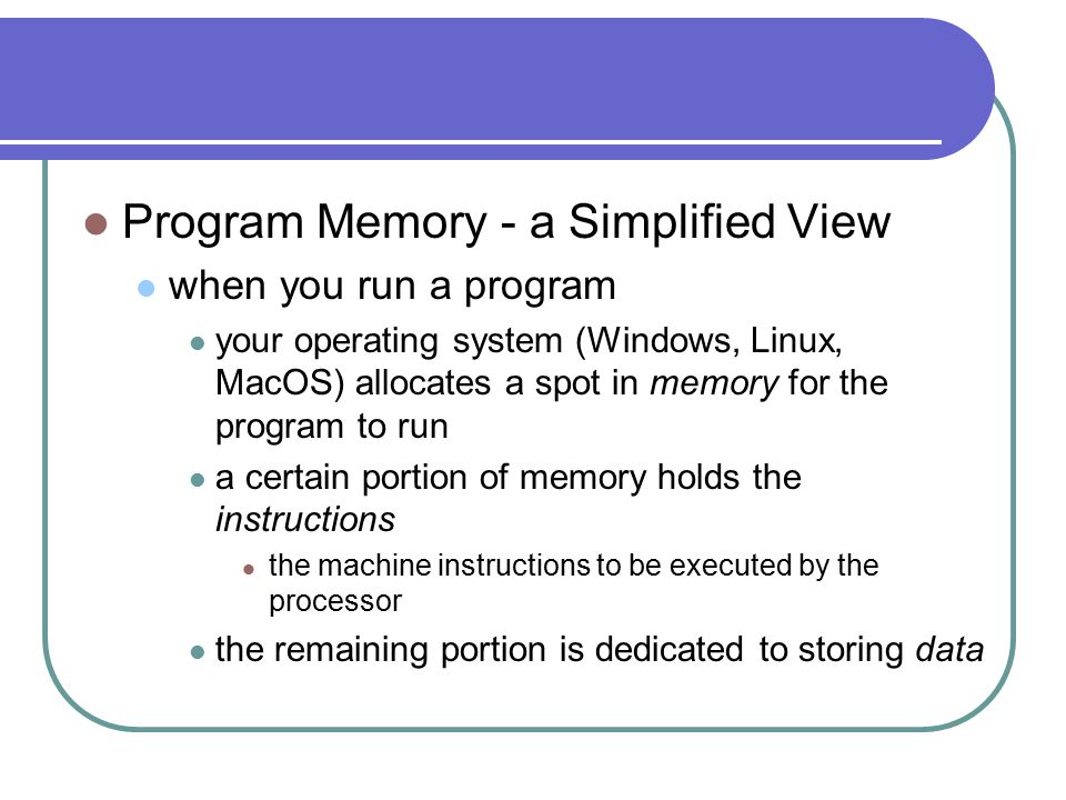 Program Memory - a Simplified View when you run a program your operating system (Windows, Linux, MacOS) allocates a spot in memory for the program to run a certain portion of memory holds the instructions the machine instructions to be executed by the processor the remaining portion is dedicated to storing data
