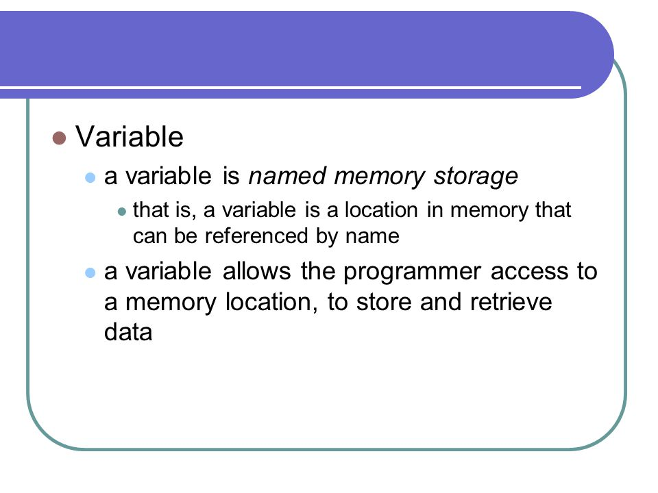 Variable a variable is named memory storage that is, a variable is a location in memory that can be referenced by name a variable allows the programmer access to a memory location, to store and retrieve data