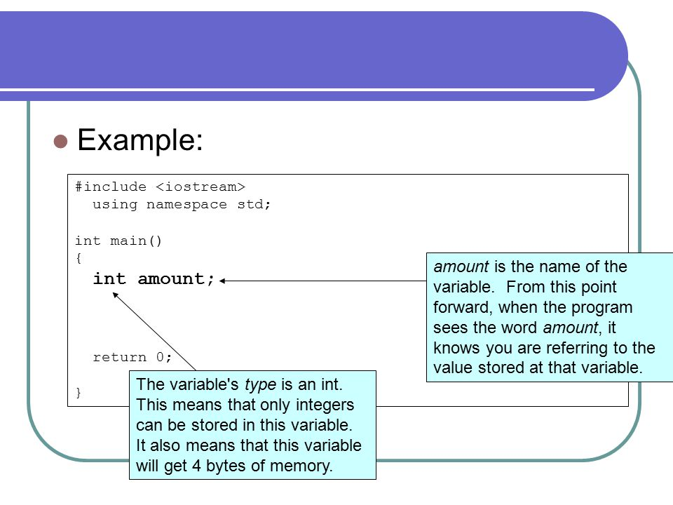 #include using namespace std; int main() { int amount; return 0; } Example: amount is the name of the variable.