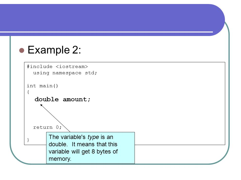 #include using namespace std; int main() { double amount; return 0; } Example 2: The variable s type is an double.