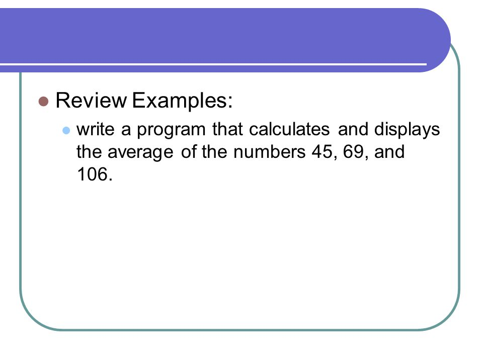 Review Examples: write a program that calculates and displays the average of the numbers 45, 69, and 106.