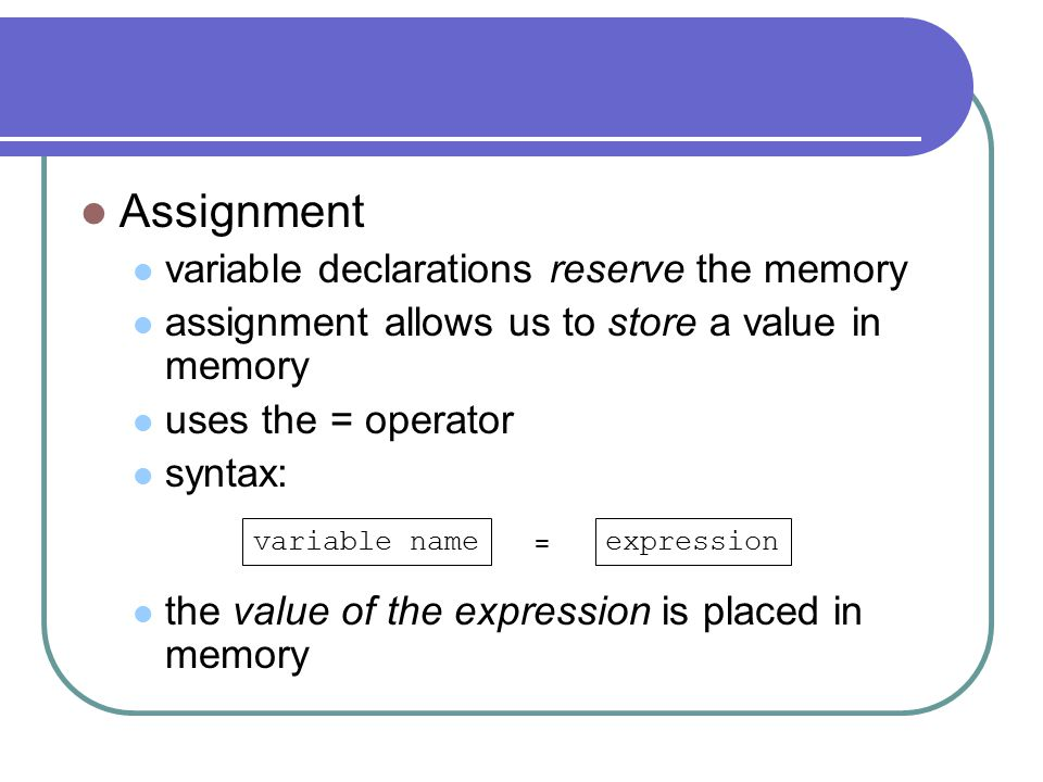 Assignment variable declarations reserve the memory assignment allows us to store a value in memory uses the = operator syntax: the value of the expression is placed in memory variable nameexpression =