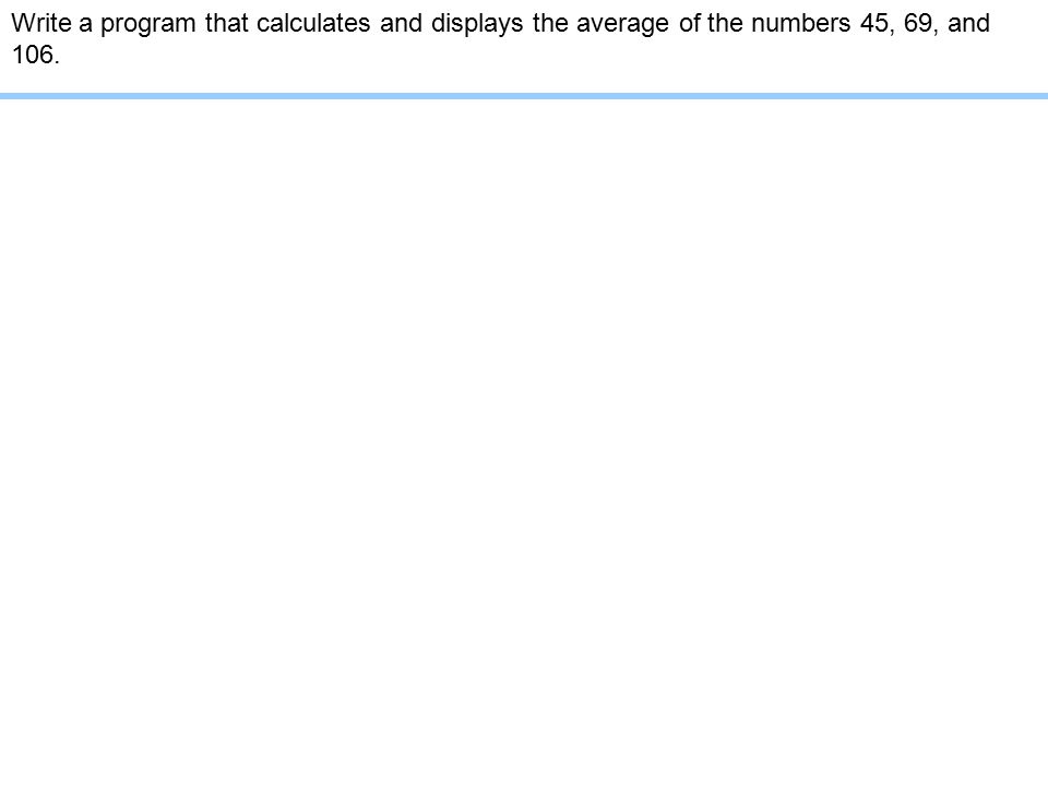 Write a program that calculates and displays the average of the numbers 45, 69, and 106.
