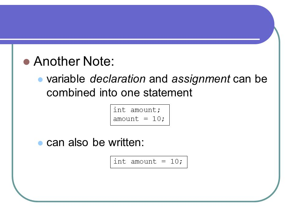 Another Note: variable declaration and assignment can be combined into one statement can also be written: int amount; amount = 10; int amount = 10;