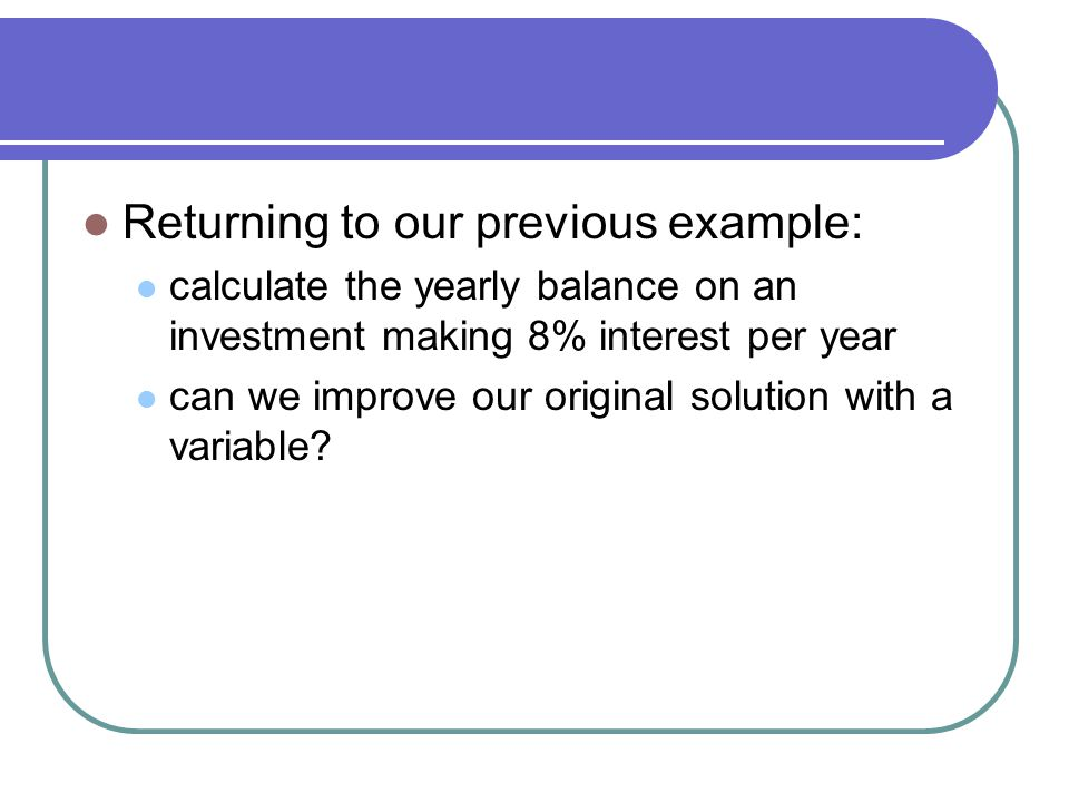 Returning to our previous example: calculate the yearly balance on an investment making 8% interest per year can we improve our original solution with a variable