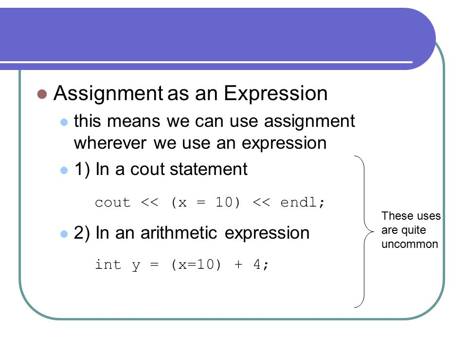 Assignment as an Expression this means we can use assignment wherever we use an expression 1) In a cout statement 2) In an arithmetic expression cout << (x = 10) << endl; int y = (x=10) + 4; These uses are quite uncommon