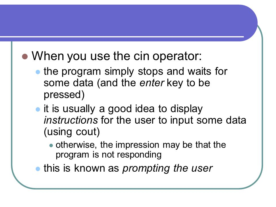 When you use the cin operator: the program simply stops and waits for some data (and the enter key to be pressed) it is usually a good idea to display instructions for the user to input some data (using cout) otherwise, the impression may be that the program is not responding this is known as prompting the user