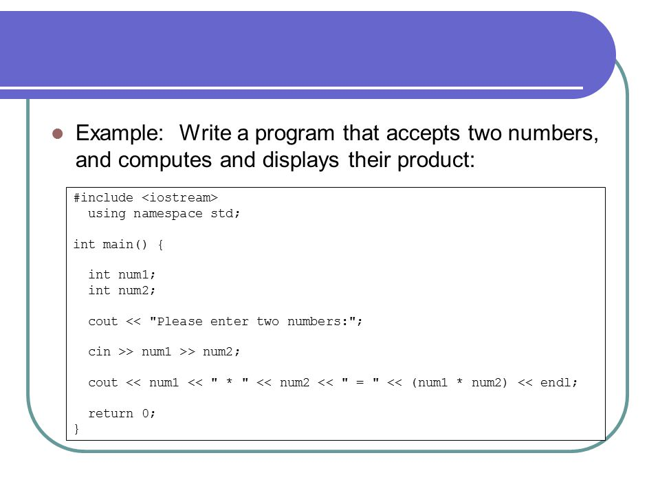 Example: Write a program that accepts two numbers, and computes and displays their product: #include using namespace std; int main() { int num1; int num2; cout << Please enter two numbers: ; cin >> num1 >> num2; cout << num1 << * << num2 << = << (num1 * num2) << endl; return 0; }