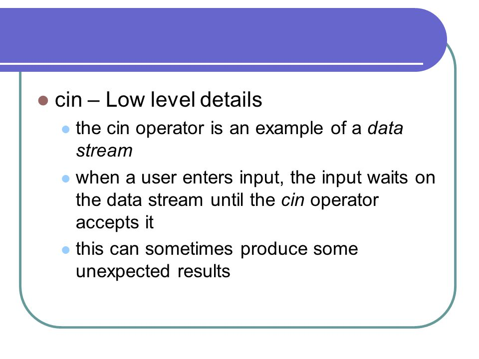 cin – Low level details the cin operator is an example of a data stream when a user enters input, the input waits on the data stream until the cin operator accepts it this can sometimes produce some unexpected results