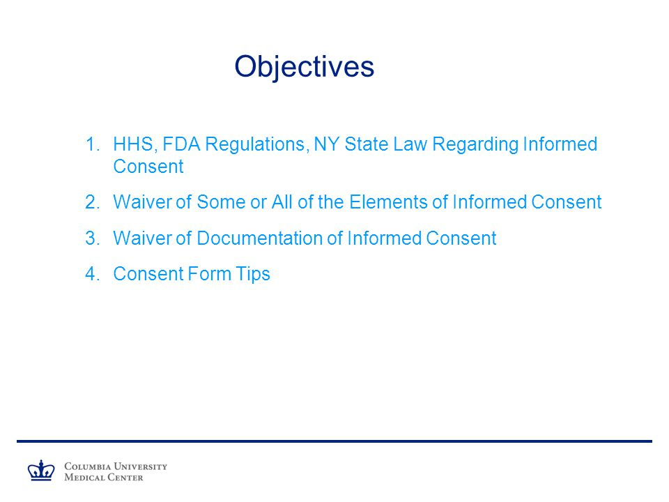 Objectives 1.HHS, FDA Regulations, NY State Law Regarding Informed Consent 2.Waiver of Some or All of the Elements of Informed Consent 3.Waiver of Documentation of Informed Consent 4.Consent Form Tips