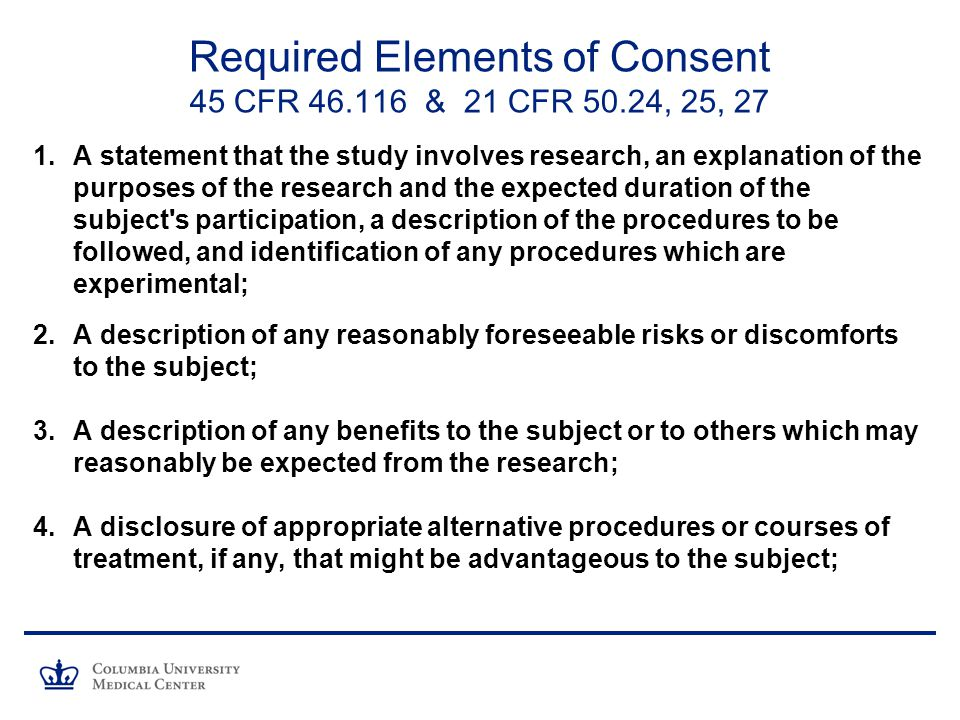 Required Elements of Consent 45 CFR & 21 CFR 50.24, 25, 27 1.A statement that the study involves research, an explanation of the purposes of the research and the expected duration of the subject s participation, a description of the procedures to be followed, and identification of any procedures which are experimental; 2.A description of any reasonably foreseeable risks or discomforts to the subject; 3.A description of any benefits to the subject or to others which may reasonably be expected from the research; 4.A disclosure of appropriate alternative procedures or courses of treatment, if any, that might be advantageous to the subject;