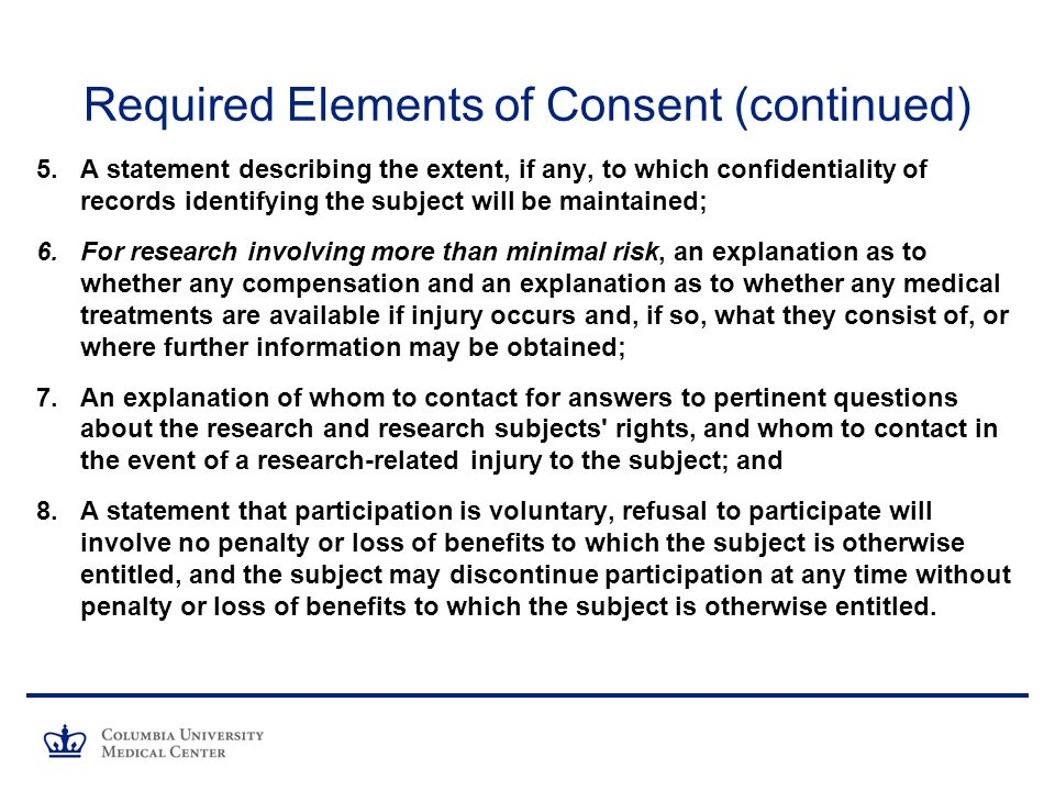 Required Elements of Consent (continued) 5.A statement describing the extent, if any, to which confidentiality of records identifying the subject will be maintained; 6.For research involving more than minimal risk, an explanation as to whether any compensation and an explanation as to whether any medical treatments are available if injury occurs and, if so, what they consist of, or where further information may be obtained; 7.An explanation of whom to contact for answers to pertinent questions about the research and research subjects rights, and whom to contact in the event of a research-related injury to the subject; and 8.A statement that participation is voluntary, refusal to participate will involve no penalty or loss of benefits to which the subject is otherwise entitled, and the subject may discontinue participation at any time without penalty or loss of benefits to which the subject is otherwise entitled.