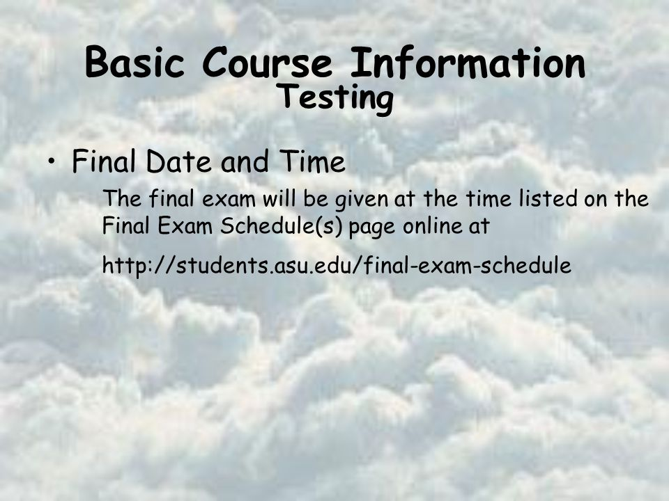 Basic Course Information Final Date and Time The final exam will be given at the time listed on the Final Exam Schedule(s) page online at   Testing