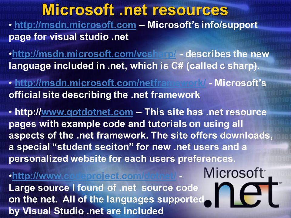 Microsoft.net resources   – Microsoft's info/support page for visual studio.net describes the new language included in.net, which is C# (called c sharp) Microsoft's official site describing the.net frameworkhttp://msdn.microsoft.com/netframework/   – This site has.net resource pages with example code and tutorials on using all aspects of the.net framework.