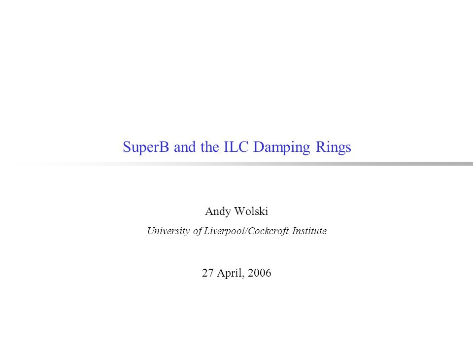 SuperB and the ILC Damping Rings Andy Wolski University of Liverpool/Cockcroft Institute 27 April, 2006