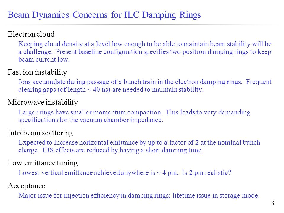 3 Beam Dynamics Concerns for ILC Damping Rings Electron cloud Keeping cloud density at a level low enough to be able to maintain beam stability will be a challenge.