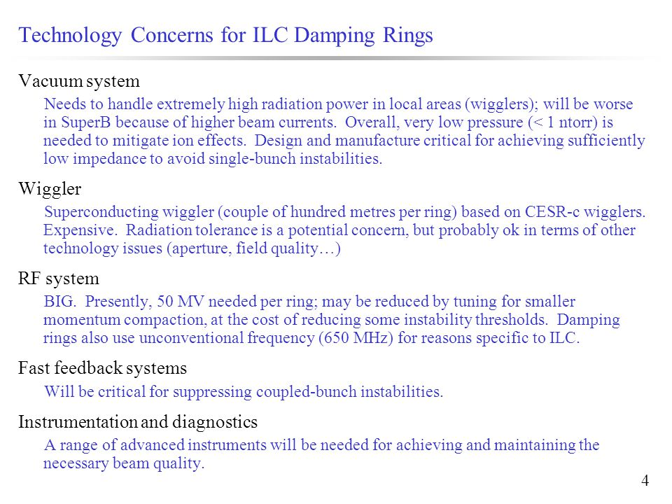 4 Technology Concerns for ILC Damping Rings Vacuum system Needs to handle extremely high radiation power in local areas (wigglers); will be worse in SuperB because of higher beam currents.
