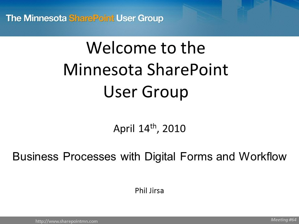 Welcome to the Minnesota SharePoint User Group April 14 th, 2010 Business Processes with Digital Forms and Workflow Phil Jirsa Meeting #64
