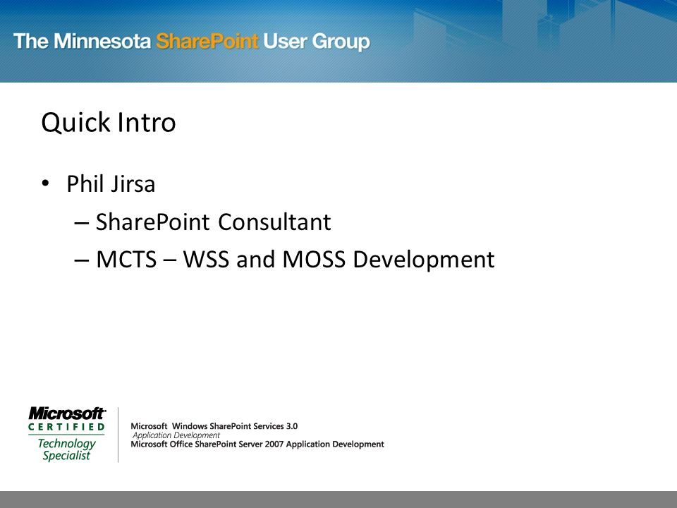 Quick Intro Phil Jirsa – SharePoint Consultant – MCTS – WSS and MOSS Development