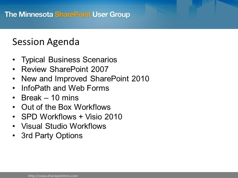 Session Agenda Typical Business Scenarios Review SharePoint 2007 New and Improved SharePoint 2010 InfoPath and Web Forms Break – 10 mins Out of the Box Workflows SPD Workflows + Visio 2010 Visual Studio Workflows 3rd Party Options