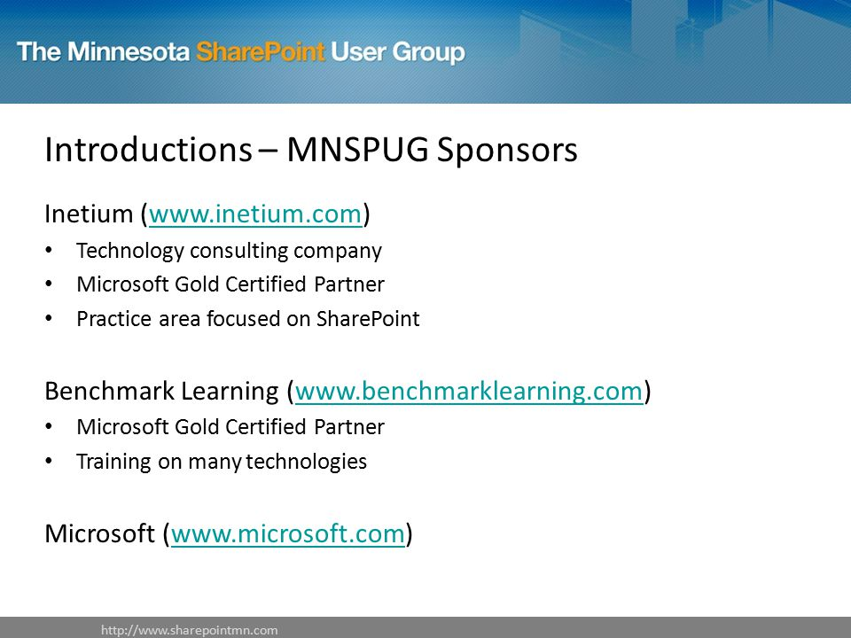 Introductions – MNSPUG Sponsors Inetium (  Technology consulting company Microsoft Gold Certified Partner Practice area focused on SharePoint Benchmark Learning (  Microsoft Gold Certified Partner Training on many technologies Microsoft (