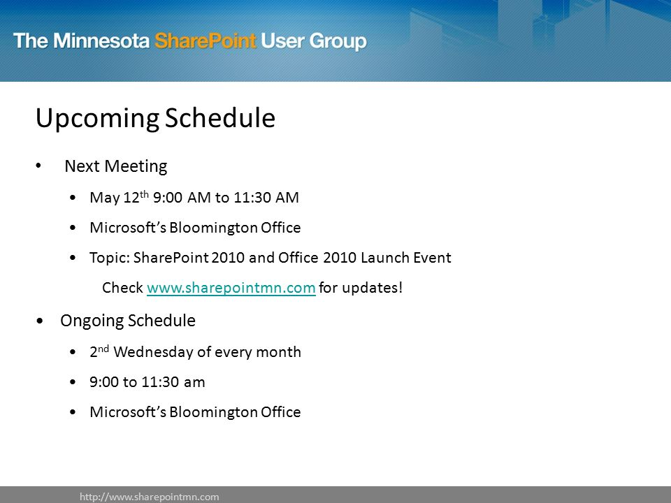 Upcoming Schedule Next Meeting May 12 th 9:00 AM to 11:30 AM Microsoft's Bloomington Office Topic: SharePoint 2010 and Office 2010 Launch Event Check   for updates!  Ongoing Schedule 2 nd Wednesday of every month 9:00 to 11:30 am Microsoft's Bloomington Office