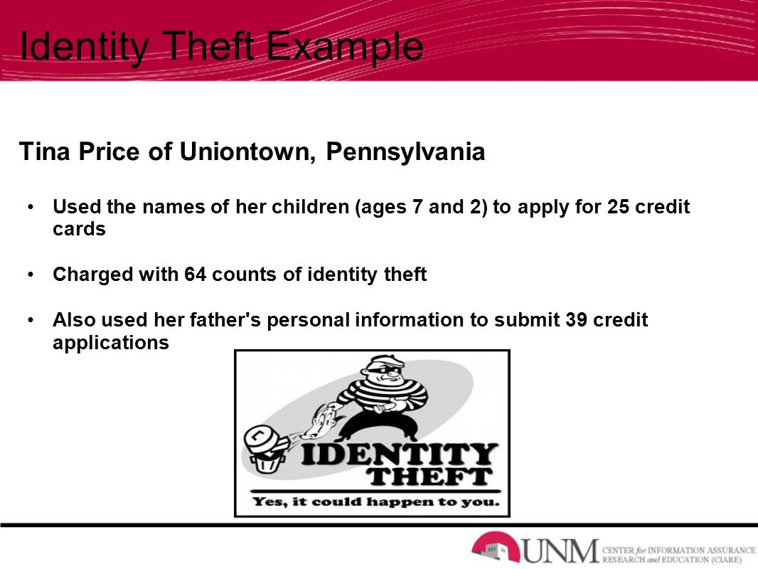 Identity Theft Example Tina Price of Uniontown, Pennsylvania Used the names of her children (ages 7 and 2) to apply for 25 credit cards Charged with 64 counts of identity theft Also used her father s personal information to submit 39 credit applications