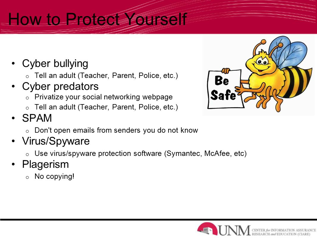 How to Protect Yourself Cyber bullying o Tell an adult (Teacher, Parent, Police, etc.) Cyber predators o Privatize your social networking webpage o Tell an adult (Teacher, Parent, Police, etc.) SPAM o Don t open  s from senders you do not know Virus/Spyware o Use virus/spyware protection software (Symantec, McAfee, etc) Plagerism o No copying!