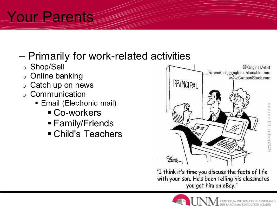 Your Parents – Primarily for work-related activities o Shop/Sell o Online banking o Catch up on news o Communication   (Electronic mail)  Co-workers  Family/Friends  Child s Teachers