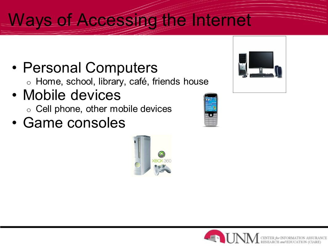 Ways of Accessing the Internet Personal Computers o Home, school, library, café, friends house Mobile devices o Cell phone, other mobile devices Game consoles