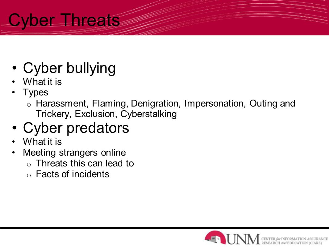 Cyber Threats Cyber bullying What it is Types o Harassment, Flaming, Denigration, Impersonation, Outing and Trickery, Exclusion, Cyberstalking Cyber predators What it is Meeting strangers online o Threats this can lead to o Facts of incidents